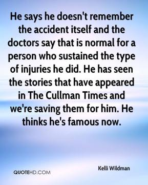He says he doesn't remember the accident itself and the doctors say that is normal for a person who sustained the type of injuries he did. He has seen the stories that have appeared in The Cullman Times and we're saving them for him. He thinks he's famous now.