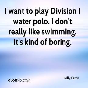 I want to play Division I water polo. I don't really like swimming. It's kind of boring.