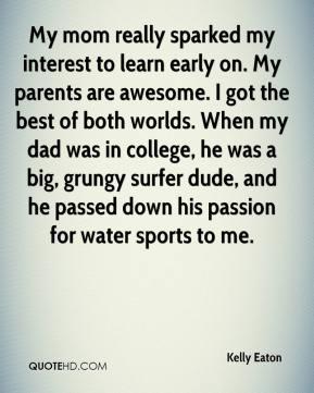 My mom really sparked my interest to learn early on. My parents are awesome. I got the best of both worlds. When my dad was in college, he was a big, grungy surfer dude, and he passed down his passion for water sports to me.