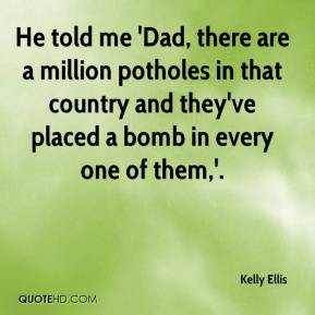 Kelly Ellis  - He told me 'Dad, there are a million potholes in that country and they've placed a bomb in every one of them,'.