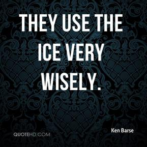 Ken Barse  - They use the ice very wisely.