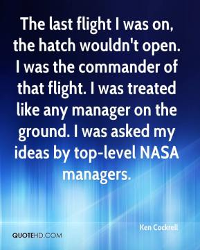 Ken Cockrell  - The last flight I was on, the hatch wouldn't open. I was the commander of that flight. I was treated like any manager on the ground. I was asked my ideas by top-level NASA managers.
