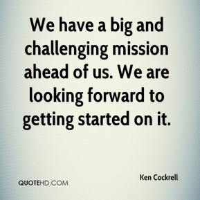 Ken Cockrell  - We have a big and challenging mission ahead of us. We are looking forward to getting started on it.