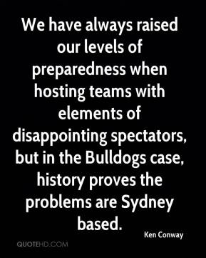 Ken Conway  - We have always raised our levels of preparedness when hosting teams with elements of disappointing spectators, but in the Bulldogs case, history proves the problems are Sydney based.