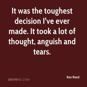 Ken Reed  - It was the toughest decision I've ever made. It took a lot of thought, anguish and tears.