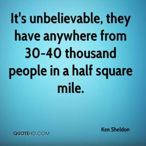 Ken Sheldon  - It's unbelievable, they have anywhere from 30-40 thousand people in a half square mile.