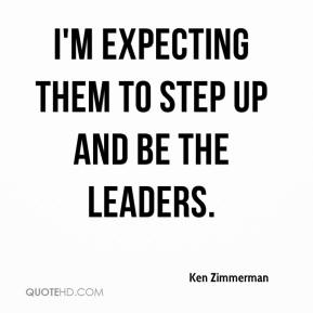 Ken Zimmerman  - I'm expecting them to step up and be the leaders.