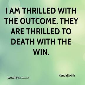 Kendall Mills  - I am thrilled with the outcome. They are thrilled to death with the win.