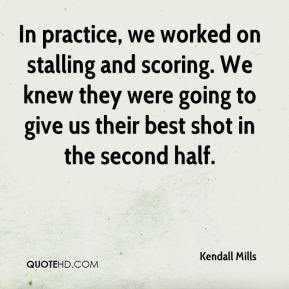 Kendall Mills  - In practice, we worked on stalling and scoring. We knew they were going to give us their best shot in the second half.