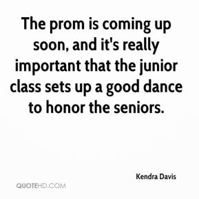 Kendra Davis  - The prom is coming up soon, and it's really important that the junior class sets up a good dance to honor the seniors.