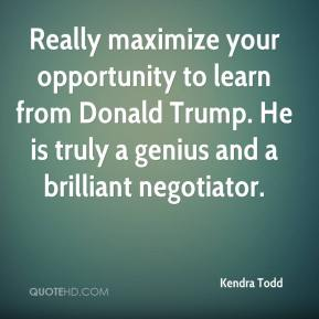 Kendra Todd  - Really maximize your opportunity to learn from Donald Trump. He is truly a genius and a brilliant negotiator.