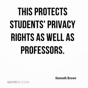 Kenneth Brown  - This protects students' privacy rights as well as professors.