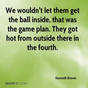 Kenneth Brown  - We wouldn't let them get the ball inside, that was the game plan. They got hot from outside there in the fourth.