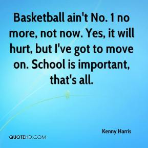 Kenny Harris  - Basketball ain't No. 1 no more, not now. Yes, it will hurt, but I've got to move on. School is important, that's all.
