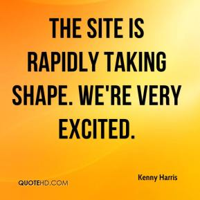 Kenny Harris  - The site is rapidly taking shape. We're very excited.