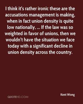 Kent Wong  - I think it's rather ironic these are the accusations management is making, when in fact union density is quite low nationally, ... If the law was so weighted in favor of unions, then we wouldn't have the situation we face today with a significant decline in union density across the country.