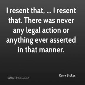 Kerry Stokes  - I resent that, ... I resent that. There was never any legal action or anything ever asserted in that manner.