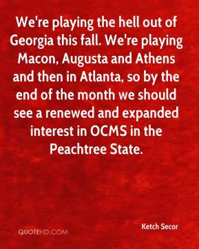 Ketch Secor  - We're playing the hell out of Georgia this fall. We're playing Macon, Augusta and Athens and then in Atlanta, so by the end of the month we should see a renewed and expanded interest in OCMS in the Peachtree State.