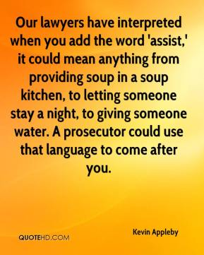 Kevin Appleby  - Our lawyers have interpreted when you add the word 'assist,' it could mean anything from providing soup in a soup kitchen, to letting someone stay a night, to giving someone water. A prosecutor could use that language to come after you.