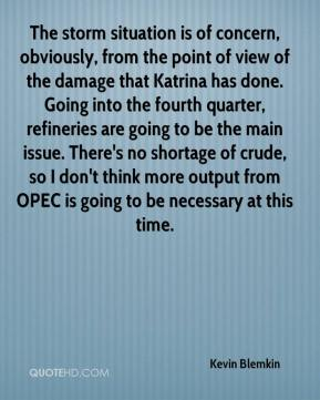 Kevin Blemkin  - The storm situation is of concern, obviously, from the point of view of the damage that Katrina has done. Going into the fourth quarter, refineries are going to be the main issue. There's no shortage of crude, so I don't think more output from OPEC is going to be necessary at this time.