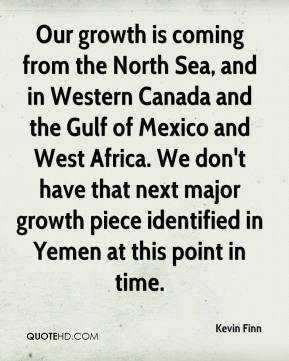 Our growth is coming from the North Sea, and in Western Canada and the Gulf of Mexico and West Africa. We don't have that next major growth piece identified in Yemen at this point in time.