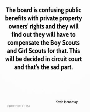 Kevin Hennessy  - The board is confusing public benefits with private property owners' rights and they will find out they will have to compensate the Boy Scouts and Girl Scouts for that. This will be decided in circuit court and that's the sad part.