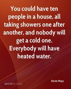 Kevin Mays  - You could have ten people in a house, all taking showers one after another, and nobody will get a cold one. Everybody will have heated water.