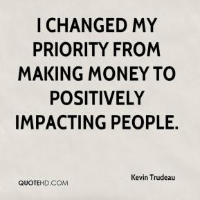 I changed my priority from making money to positively impacting people.