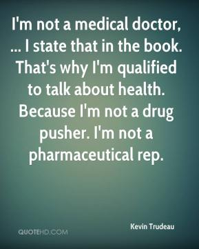 Kevin Trudeau  - I'm not a medical doctor, ... I state that in the book. That's why I'm qualified to talk about health. Because I'm not a drug pusher. I'm not a pharmaceutical rep.