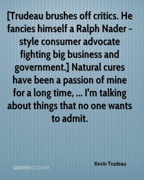 Kevin Trudeau  - [Trudeau brushes off critics. He fancies himself a Ralph Nader -style consumer advocate fighting big business and government.] Natural cures have been a passion of mine for a long time, ... I'm talking about things that no one wants to admit.