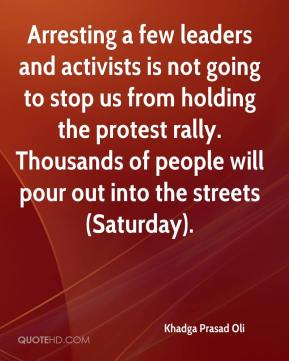 Khadga Prasad Oli  - Arresting a few leaders and activists is not going to stop us from holding the protest rally. Thousands of people will pour out into the streets (Saturday).