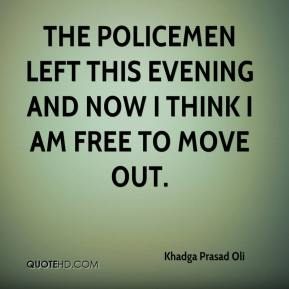 Khadga Prasad Oli  - The policemen left this evening and now I think I am free to move out.