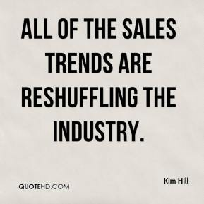 Kim Hill  - All of the sales trends are reshuffling the industry.