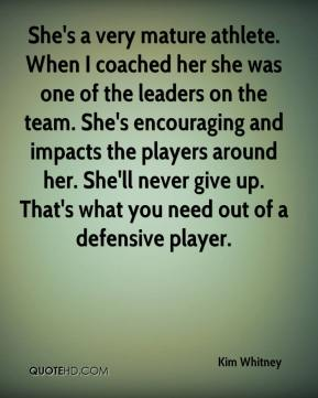 Kim Whitney  - She's a very mature athlete. When I coached her she was one of the leaders on the team. She's encouraging and impacts the players around her. She'll never give up. That's what you need out of a defensive player.