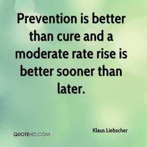 Klaus Liebscher  - Prevention is better than cure and a moderate rate rise is better sooner than later.