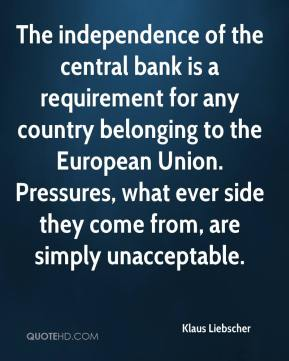Klaus Liebscher  - The independence of the central bank is a requirement for any country belonging to the European Union. Pressures, what ever side they come from, are simply unacceptable.