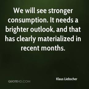 Klaus Liebscher  - We will see stronger consumption. It needs a brighter outlook, and that has clearly materialized in recent months.