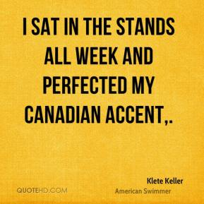 I sat in the stands all week and perfected my Canadian accent.