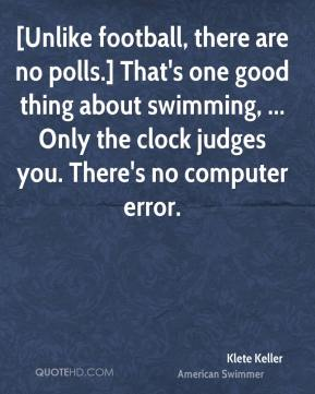 [Unlike football, there are no polls.] That's one good thing about swimming, ... Only the clock judges you. There's no computer error.
