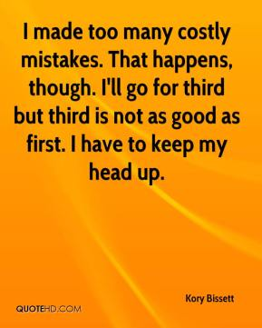 Kory Bissett  - I made too many costly mistakes. That happens, though. I'll go for third but third is not as good as first. I have to keep my head up.