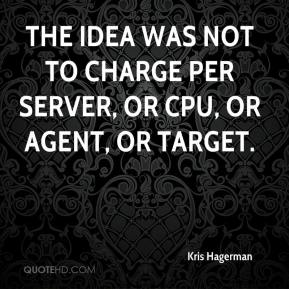 Kris Hagerman  - The idea was not to charge per server, or CPU, or agent, or target.