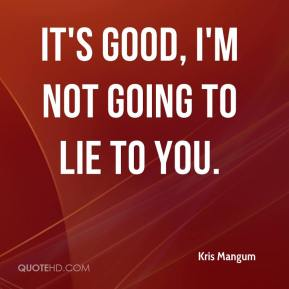 Kris Mangum  - It's good, I'm not going to lie to you.