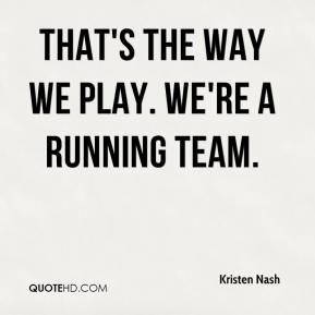Kristen Nash  - That's the way we play. We're a running team.