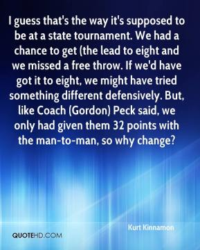 Kurt Kinnamon  - I guess that's the way it's supposed to be at a state tournament. We had a chance to get (the lead to eight and we missed a free throw. If we'd have got it to eight, we might have tried something different defensively. But, like Coach (Gordon) Peck said, we only had given them 32 points with the man-to-man, so why change?