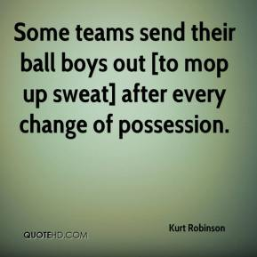 Kurt Robinson  - Some teams send their ball boys out [to mop up sweat] after every change of possession.