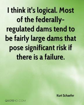 Kurt Schaefer  - I think it's logical. Most of the federally-regulated dams tend to be fairly large dams that pose significant risk if there is a failure.