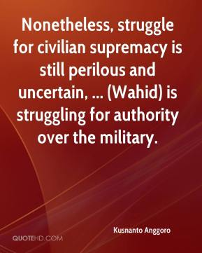 Kusnanto Anggoro  - Nonetheless, struggle for civilian supremacy is still perilous and uncertain, ... (Wahid) is struggling for authority over the military.
