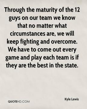 Kyle Lewis  - Through the maturity of the 12 guys on our team we know that no matter what circumstances are, we will keep fighting and overcome. We have to come out every game and play each team is if they are the best in the state.