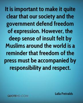 Laila Freivalds  - It is important to make it quite clear that our society and the government defend freedom of expression. However, the deep sense of insult felt by Muslims around the world is a reminder that freedom of the press must be accompanied by responsibility and respect.