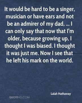 Lalah Hathaway  - It would be hard to be a singer, musician or have ears and not be an admirer of my dad, ... I can only say that now that I'm older, because growing up, I thought I was biased. I thought it was just me. Now I see that he left his mark on the world.